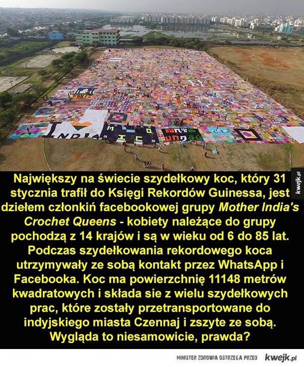 Ciekawy rekord - Największy na świecie szydełkowy koc, który 31 stycznia trafił do Księgi Rekordów Guinessa, jest dziełem członkiń facebookowej grupy Mother Crochet Queens - kobiety należące do grupy pochodzą z 14 krajów i są w wieku od 6 do 85 lat. Podczas szydełkowania r