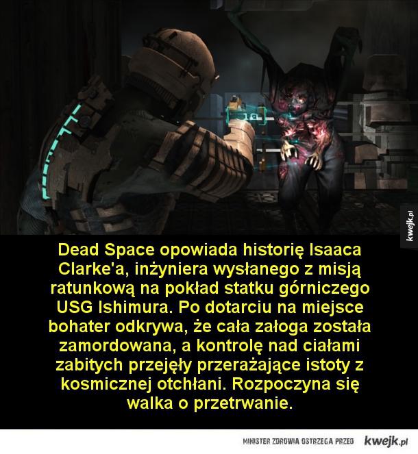 10 gier, które każdy miłośnik horrorów powinien znać - Dead Space opowiada historię Isaaca Clarke'a, inżyniera wysłanego z misją ratunkową na pokład statku górniczego USG Ishimura. Po dotarciu na miejsce bohater odkrywa, że cała załoga została zamordowana, a kontrolę nad ciałami zabitych przejęły przerażające