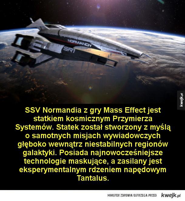 SSV Normandia z gry Mass Effect jest statkiem kosmicznym Przymierza Systemów. Statek został stworzony z myślą o samotnych misjach wywiadowczych głęboko wewnątrz niestabilnych regionów galaktyki. Posiada najnowocześniejsze technologie maskujące, a zasilany