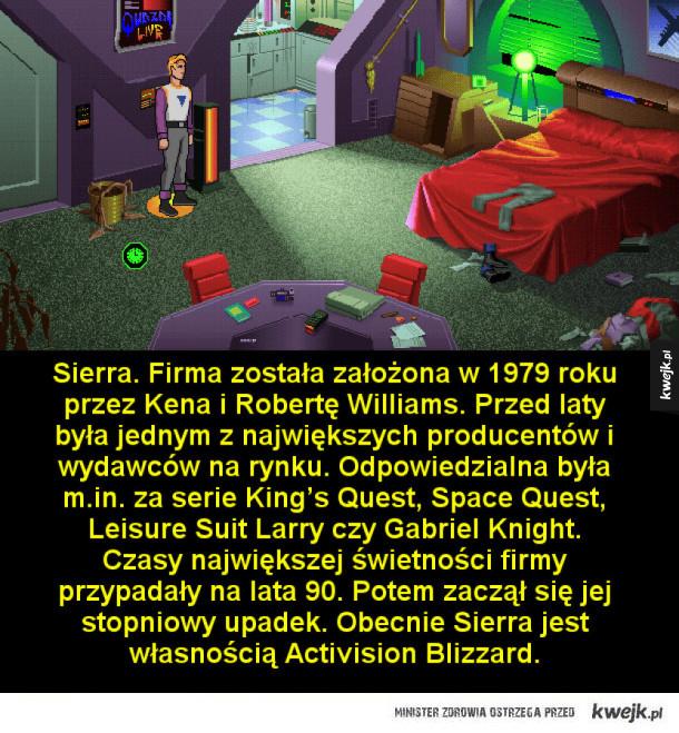 Sierra. Firma została założona w 1979 roku przez Kena i Robertę Williams. Przed laty była jednym z największych producentów i wydawców na rynku. Odpowiedzialna była m.in. za serie King's Quest, Space Quest, Leisure Suit Larry czy Gabriel Knight. Czasy najw
