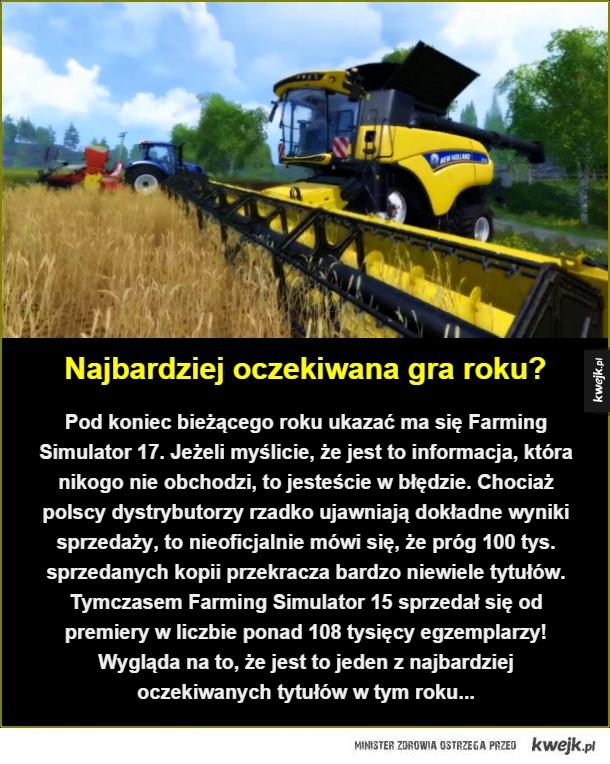 Najbardziej oczekiwana gra roku?. Pod koniec bieżącego roku ukazać ma się Farming Simulator 17. Jeżeli myślicie, że jest to informacja, która nikogo nie obchodzi, to jesteście w błędzie. Chociaż polscy dystrybutorzy rzadko ujawniają dokładne wyniki sprzeda