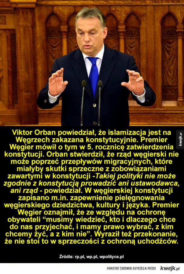 Viktor Orban - Viktor Orban powiedział, te islamizacja jest na Węgrzech zakazana konstytucyjnie. Premier Węgier mówił o tym w 5. rocznicę zatwierdzenia konstytucji. Orban stwierdził, te rząd węgierski nie może poprzeć przepływów migracyjnych, które miałyby skutki sprzecz