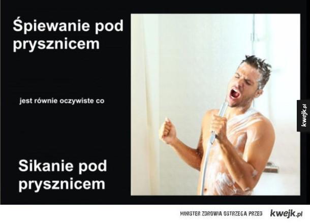 Śpiewanie pod prysznicem jest równe oczywiście co sikanie pod prysznicem