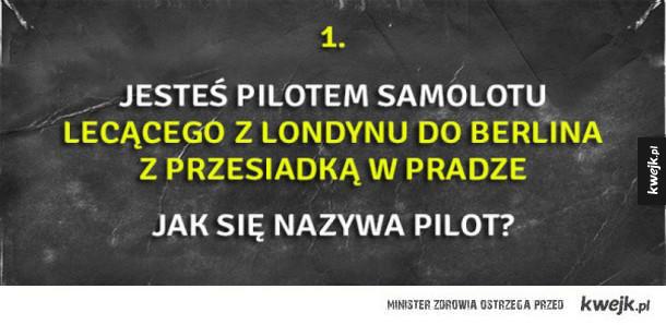 Zagadki logiczne - 1. Jesteś pilotem samolotu lecącego z Londynu do berlina z przesiadką w Pradze jak się nazywa pilot?