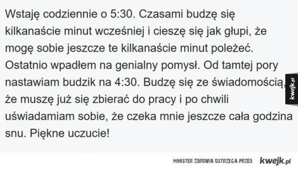 Anonimowe wyznania polskich internautów - Wstaję codziennie o 5:30. Czasami budzę się kilkanaście minut wcześniej i cieszę się jak głupi, że mogę sobie jeszcze te kilkanaście minut poleżeć. Ostatnio wpadłem na genialny pomysł. Od tamtej pory nastawiam budzik na 4:30. Budzę się ze świadomością, że