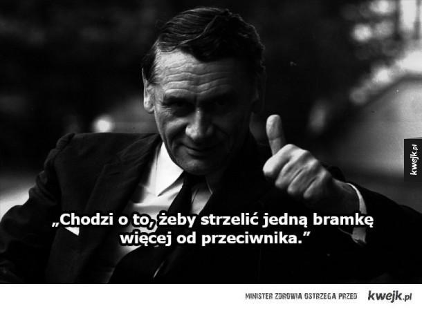 Legendarne cytaty Kazimierza Górskiego - Dopóki piłka w grze, wszystko jest możliwe Chodzi o to, żeby strzelić jedną bramkę więcej od przeciwnika Piłka to gra prosta. Nie potrzeba do niej filozofii
