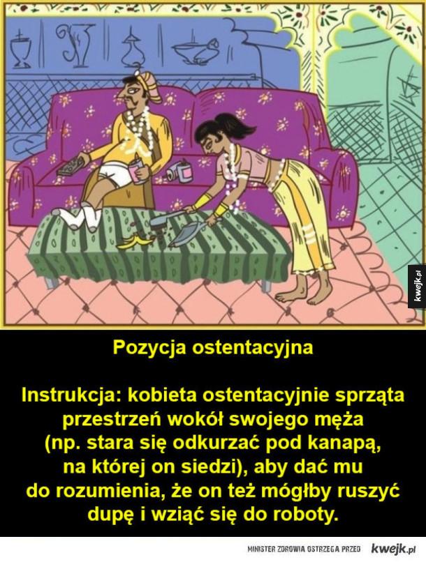 Pozycje z Kamasutry tylko dla par małżeńskich - Pozycja ostentacyjna Instrukcja: kobieta ostentacyjnie sprząta przestrzeń wokół swojego męża (np. stara się odkurzać pod kanapą, na której on siedzi), aby dać mu do rozumienia, że on też mógłby ruszyć dupę i wziąć się do roboty.