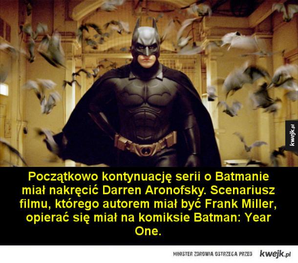 Ciekawostki o trylogii Batmana Christophera Nolana - Początkowo kontynuację serii o Batmanie miał nakręcić Darren Aronofsky. Scenariusz filmu, którego autorem miał być Frank Miller, opierać się miał na komiksie Batman: Year One.  Do roli Batmana brani byli pod uwagę m.in. Ashton Kutcher, David Boreanaz, John