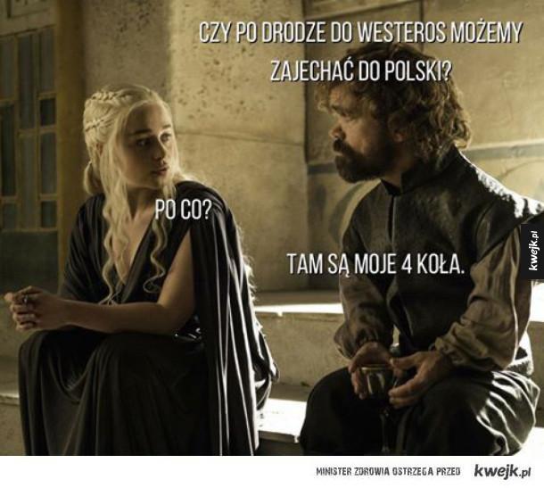 Tyriom: Po drodze możemy zajechać do Polski? Daenerys: Po co?