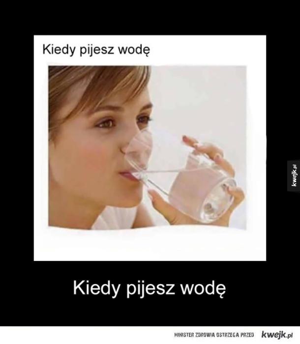 Kiedy pijesz wodę