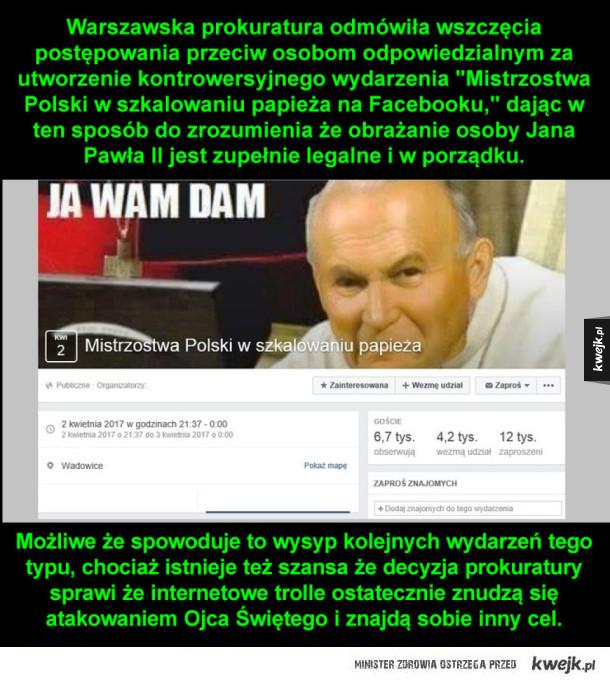 """Warszawska prokuratura odmówiła wszczęcia postępowania przeciw osobom odpowiedzialnym za utworzenie kontrowersyjnego wydarzenia """"Mistrzostwa Polski w szkalowaniu papieża na Facebooku,"""" dając w ten sposób do zrozumienia że obrażanie osoby Jana Pawła II jest"""