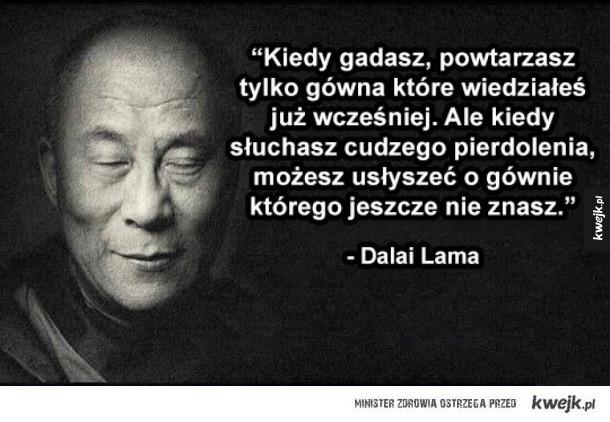 """Mądre słowa - """"Kiedy gadasz, powtarzasz tylko gówna które wiedziałeś już wcześniej. Ale kiedy słuchasz cudzego pierdolenia, możesz usłyszeć o gównie którego jeszcze nie znasz.""""  - Dalai Lama"""