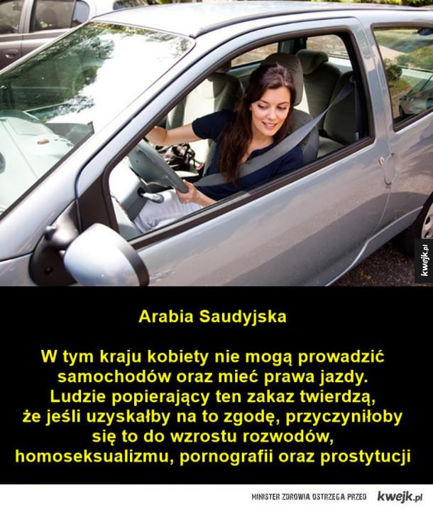 Arabia Saudyjska  W tym kraju kobiety nie mogą prowadzić samochodów oraz mieć prawa jazdy. Ludzie popierający ten zakaz twierdzą, że jeśli uzyskałby na to zgodę, przyczyniłoby się to do wzrostu rozwodów, homoseksualizmu, pornografii oraz prostytucji