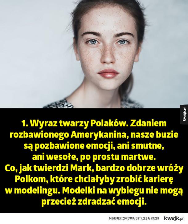 1. Wyraz twarzy Polaków. Zdaniem rozbawionego Amerykanina, nasze buzie  są pozbawione emocji, ani smutne,  ani wesołe, po prostu martwe.  Co, jak twierdzi Mark, bardzo dobrze wróży Polkom, które chciałyby zrobić karierę  w modelingu. Modelki na wybiegu nie