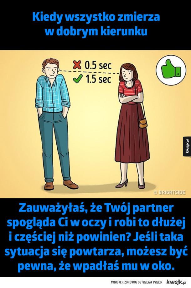 Kiedy wszystko zmierza  w dobrym kierunku  Zauważyłaś, że Twój partner spogląda Ci w oczy i robi to dłużej i częściej niż powinien? Jeśli taka sytuacja się powtarza, możesz być pewna, że wpadłaś mu w oko.