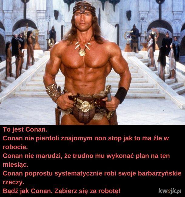 Bądź jak Conan.