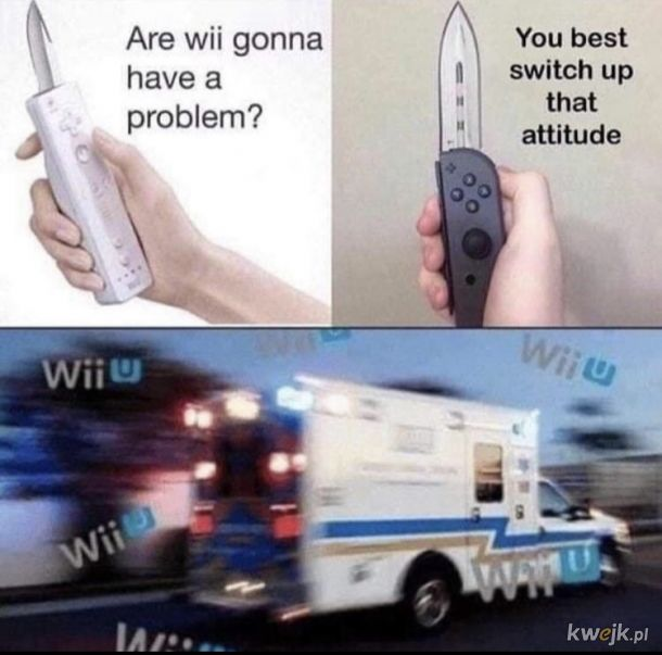 You better SWITCH up that attitude or Wii gonna have a problem