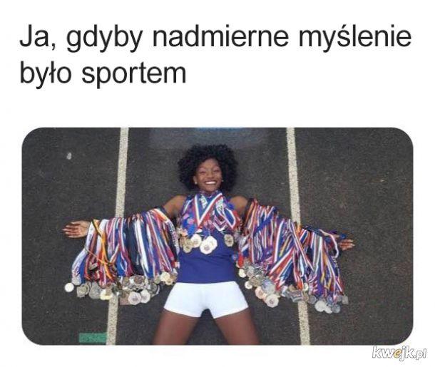 Byłabym złotą medalistką w analizowaniu wszystkiego