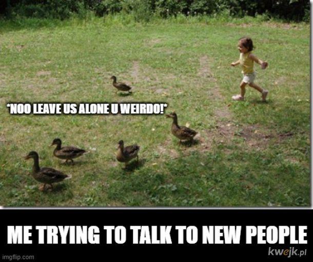 Ja kiedy próbuję poznać nowych ludzi