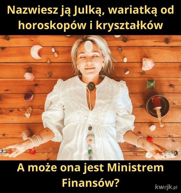 Może tak być. Nie wiem, jak wygląda Minister Finansów. To nie tak bardzo ważna funkcja w Polsce...
