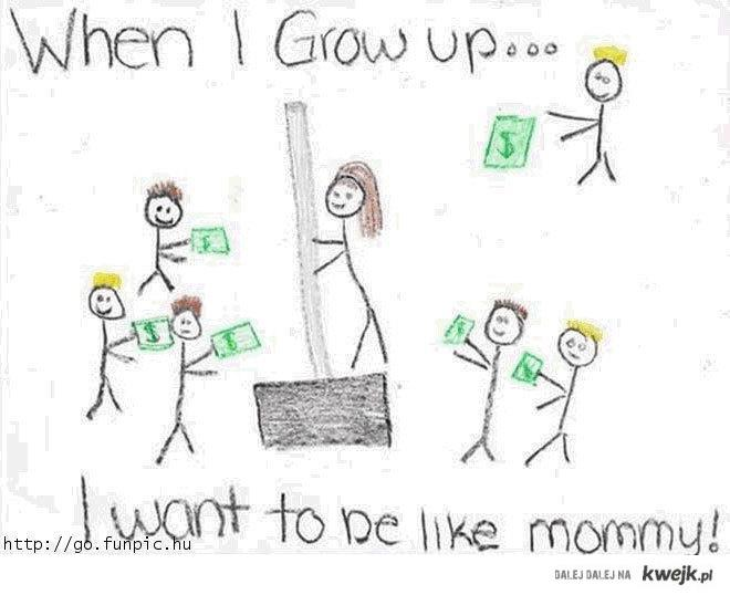 When I grow up I want to be like my Mom