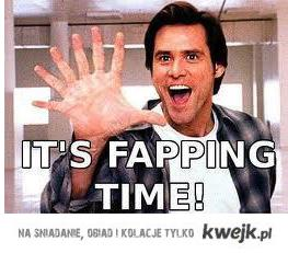 its fapping time !