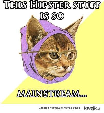hipster kitty say: this hipster stuff is so mainstream...