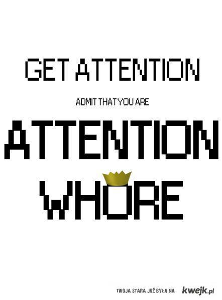 attention whore!