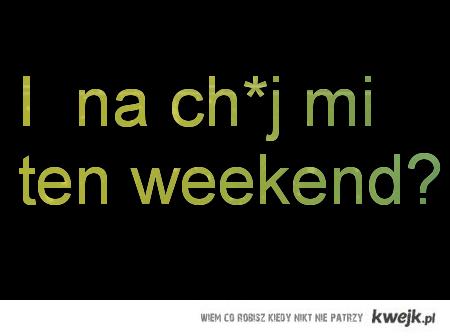 Weekend! Ale na ch*j?