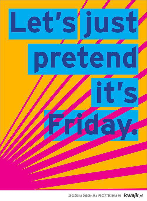 let's just pretrend it's friday