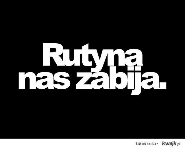 Rutyna nas zabija, nie pozwól aby tak było..