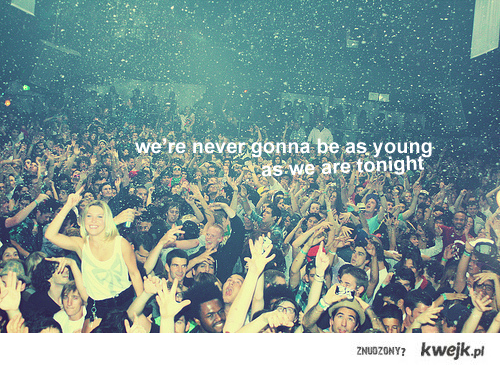 we're never gonna be as young...