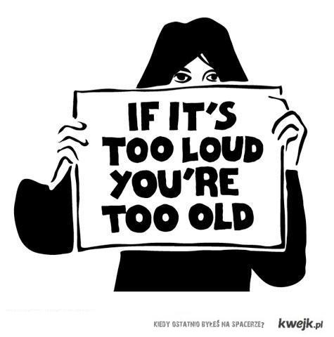 If it's too loud, you're too old!