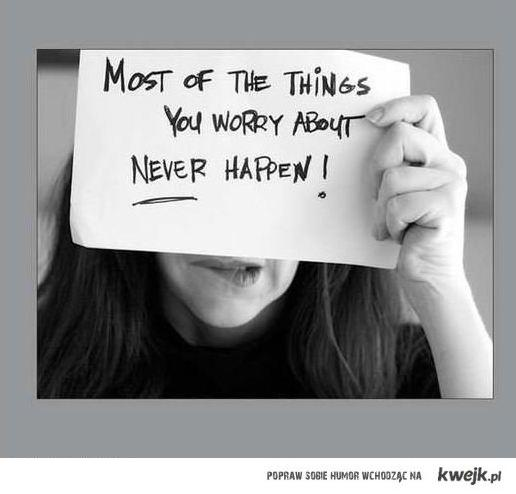 most of the things you worry about never happend