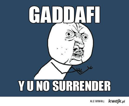 Gaddafi - Y U NO SURRENDER