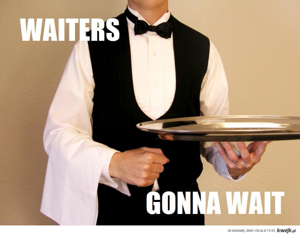 waiters gon' wait