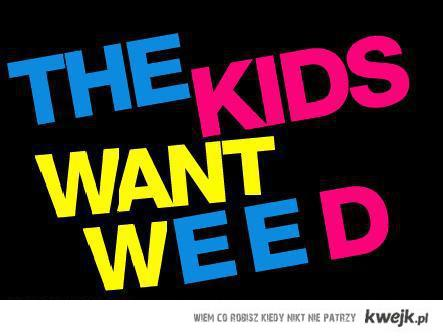 The kids want weed
