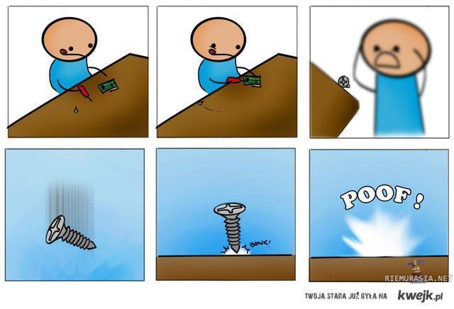 Za każdym razem kiedy upadnie ci śrubka...