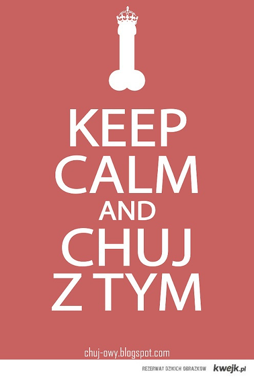 keep calm and chuj z tym