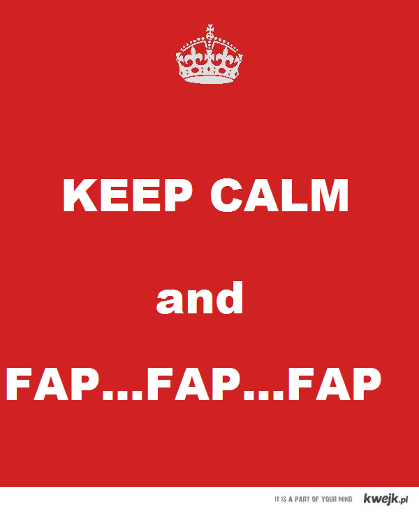 Keep calm and fap...fap...fap...
