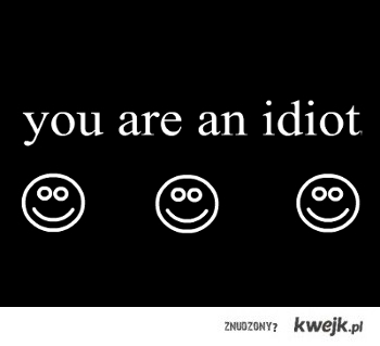 you are an idiot
