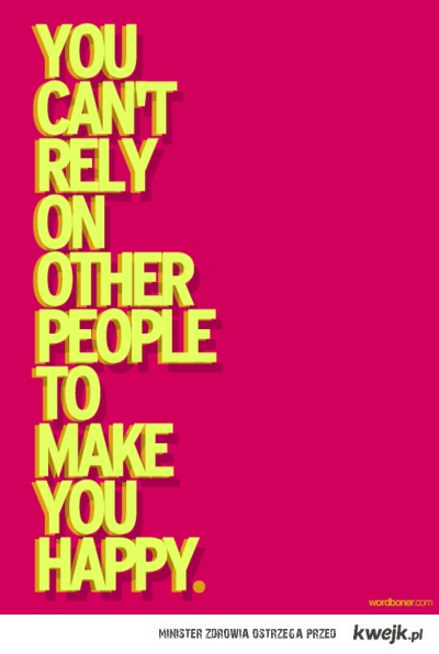 You can't rely on other people to make you happy