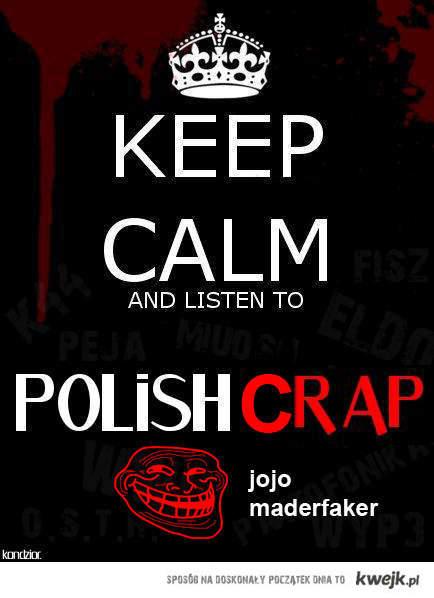 Keep Calm and Listen to Polish Crap