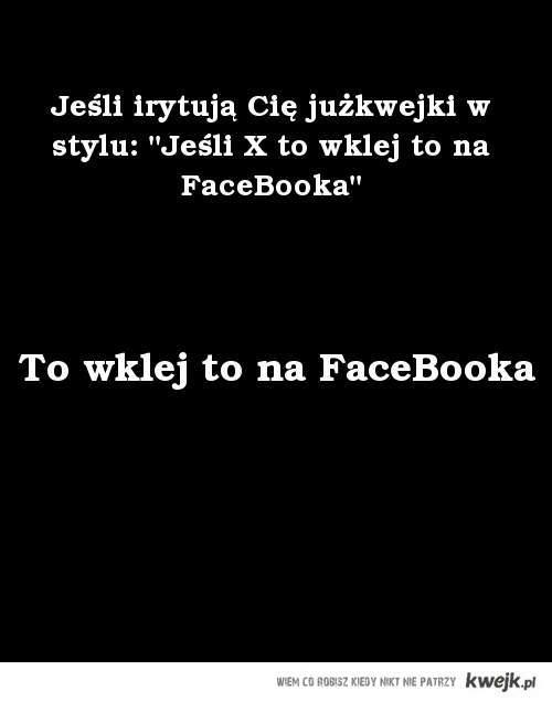 """Jeśli irytują Cię kwejki w stylu: """"Jeśli X to wklej to na FaceBooka"""""""