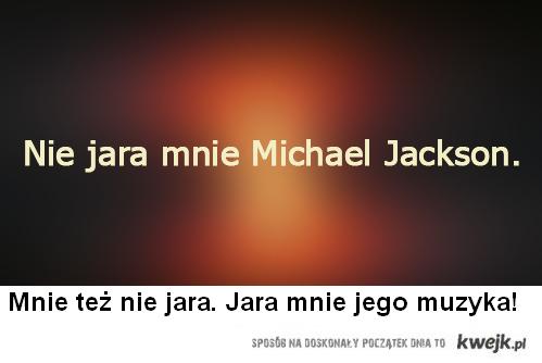 Mnie też nie jara Michael Jackson. Jara mnie jego muzyka!