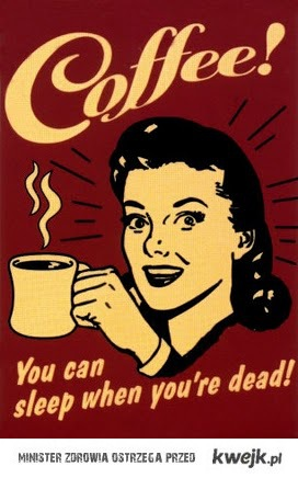Coffee! You can sleep when you're dead