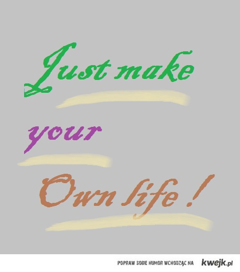 just make your own life