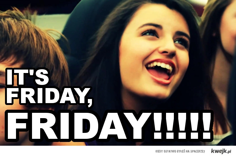 firday, FRIDAY!!!!