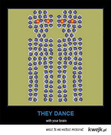 They dance with your brain