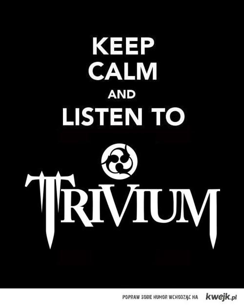 Keep calm and listen to Trivium